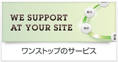 WE SUPPORT AT YOUR SITE ワンストップのサービス